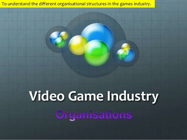 To understand the different organisational structures in the games industry.  Video Game Industry