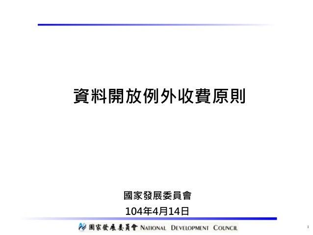 資料開放例外收費原則 國家發展委員會 104年4月14日 1