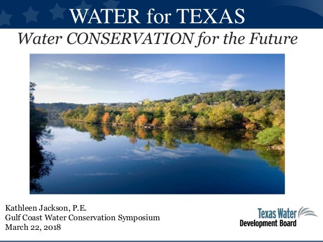 WATER for TEXAS Water CONSERVATION for the Future Kathleen Jackson, P.E. Gulf Coast Water Conservation Symposium March 22,...