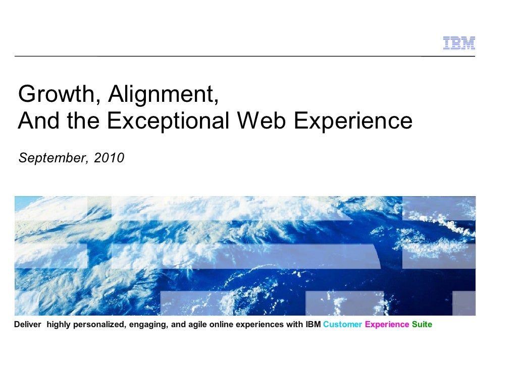 Growth, Alignment, And the Exceptional Web Experience September, 2010     Deliver highly personalized, engaging, and agile...