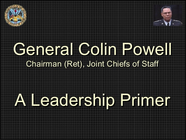 General Colin PowellGeneral Colin PowellChairman (Ret), Joint Chiefs of StaffChairman (Ret), Joint Chiefs of StaffA Leader...