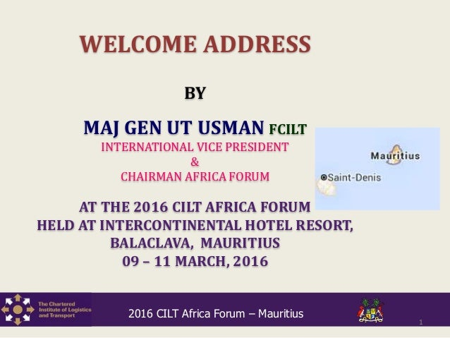 WELCOME ADDRESS BY MAJ GEN UT USMAN FCILT INTERNATIONAL VICE PRESIDENT & CHAIRMAN AFRICA FORUM AT THE 2016 CILT AFRICA FOR...