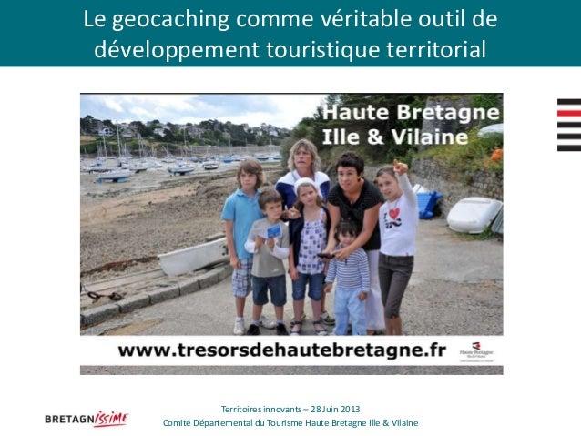 Le geocaching comme véritable outil de développement touristique territorial Territoires innovants – 28 Juin 2013 Comité D...
