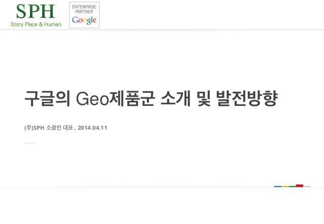 구글의 Geo제품군 소개 및 발전방향 (주)SPH 소광진 대표 , 2014.04.11
