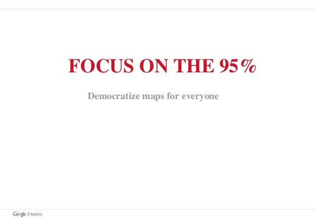 FOCUS ON THE 95% Democratize maps for everyone