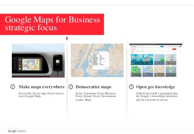 1 Make maps everywhere Every Site, Every App, Every Screen uses Google Maps 2 Democratize maps Every Consumer, Every Busin...