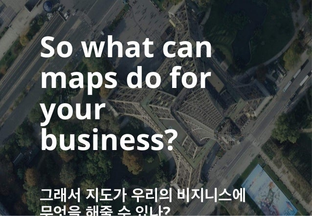 So what can maps do for your business? 그래서 지도가 우리의 비지니스에