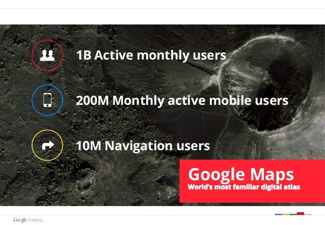 1B Active monthly users 200M Monthly active mobile users 10M Navigation users Google Maps World's most familiar digital at...
