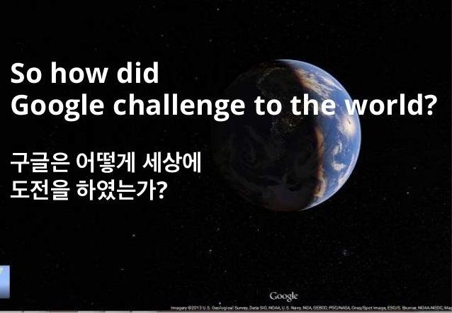 So how did Google challenge to the world? 구글은 어떻게 세상에 도전을 하였는가?