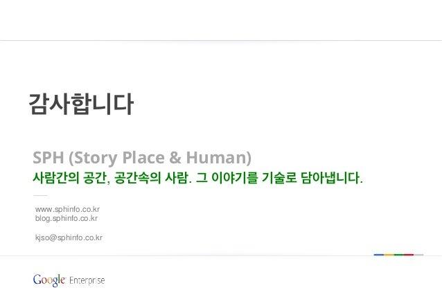 감사합니다 SPH (Story Place & Human) 사람간의 공간, 공간속의 사람. 그 이야기를 기술로 담아냅니다. www.sphinfo.co.kr blog.sphinfo.co.kr kjso@sphinfo.co.kr