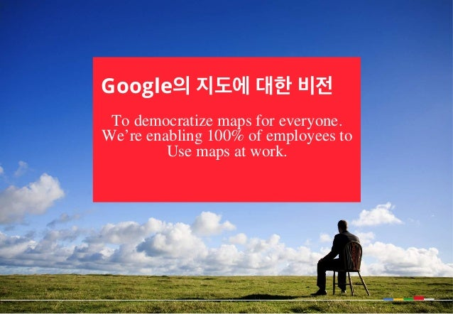 Google의 지도에 대한 비전 To democratize maps for everyone. We're enabling 100% of employees to Use maps at work.