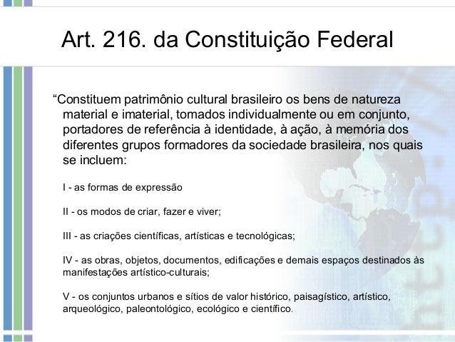 """Art. 216. da Constituição Federal """"Constituem patrimônio cultural brasileiro os bens de natureza material e imaterial, tom..."""