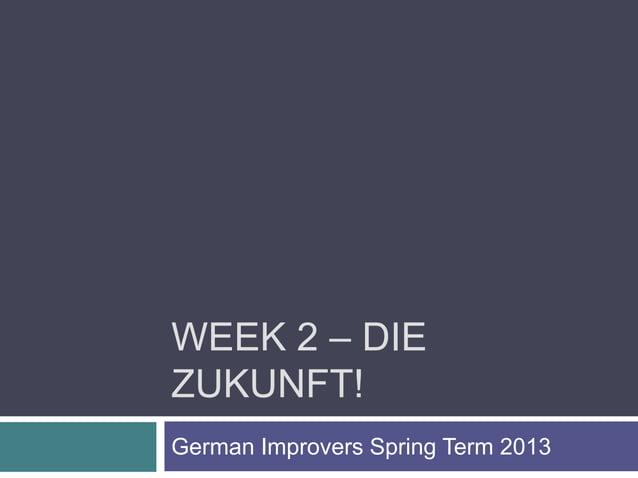 WEEK 2 – DIEZUKUNFT!German Improvers Spring Term 2013