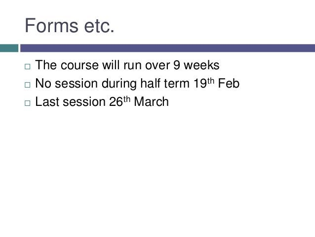 Forms etc.   The course will run over 9 weeks   No session during half term 19th Feb   Last session 26th March
