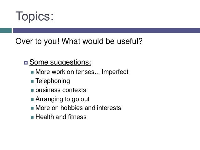 Topics:Over to you! What would be useful?   Some     suggestions:     More work on tenses... Imperfect     Telephoning ...