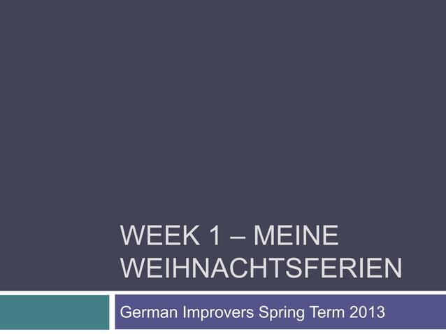 WEEK 1 – MEINEWEIHNACHTSFERIENGerman Improvers Spring Term 2013