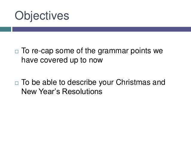 Objectives   To re-cap some of the grammar points we    have covered up to now   To be able to describe your Christmas a...