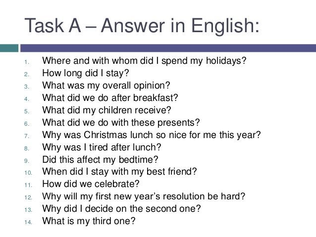 Task A – Answer in English:1.    Where and with whom did I spend my holidays?2.    How long did I stay?3.    What was my o...