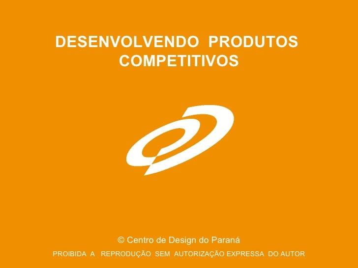 DESENVOLVENDO  PRODUTOS  COMPETITIVOS ©  Centro de Design do Paraná PROIBIDA  A  REPRODUÇÃO  SEM  AUTORIZAÇÃO EXPRESSA  DO...
