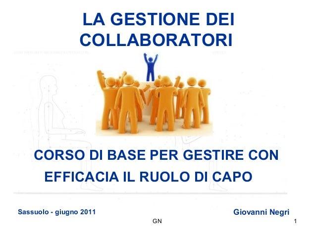 GN 1 LA GESTIONE DEI COLLABORATORI CORSO DI BASE PER GESTIRE CON EFFICACIA IL RUOLO DI CAPO Sassuolo - giugno 2011 Giovann...