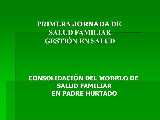PRIMERA JORNADA DE SALUD FAMILIAR GESTIÓN EN SALUD CONSOLIDACIÓN DEL MODELO DE SALUD FAMILIAR EN PADRE HURTADO