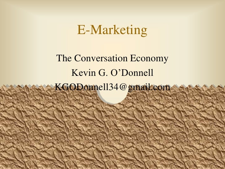 E-Marketing<br />The Conversation Economy<br />Kevin G. O'Donnell<br />KGODonnell34@gmail.com<br />