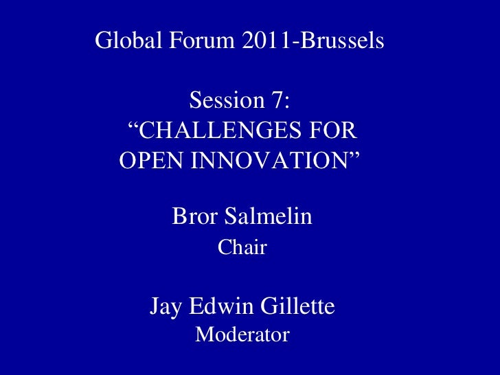 """Global Forum 2011-Brussels       Session 7:  """"CHALLENGES FOR  OPEN INNOVATION""""      Bror Salmelin           Chair    Jay E..."""