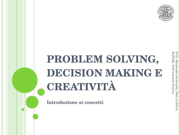 PROBLEM SOLVING, DECISION MAKING E CREATIVITÀ Introduzione ai concetti Prof. Alessandro Antonietti, Dott.sa Silvia Raffald...