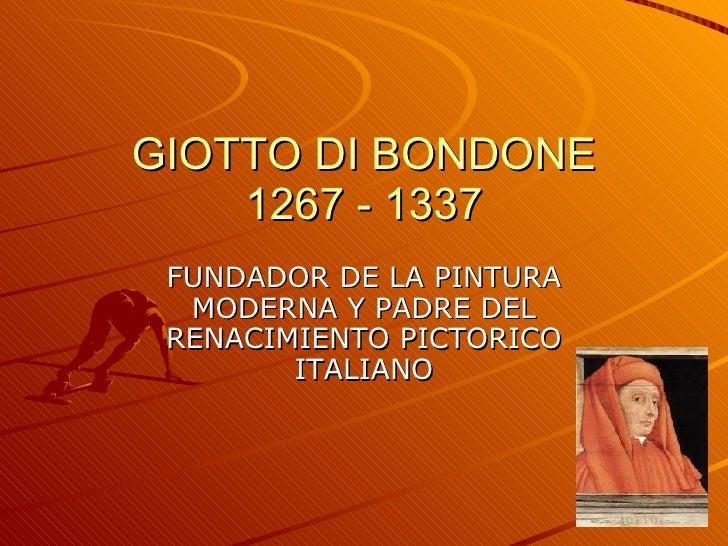 GIOTTO DI BONDONE 1267 - 1337 FUNDADOR DE LA PINTURA MODERNA Y PADRE DEL RENACIMIENTO PICTORICO ITALIANO