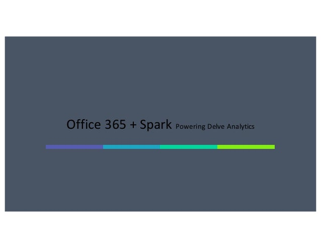 Office	365	+	Spark Powering	Delve	Analytics