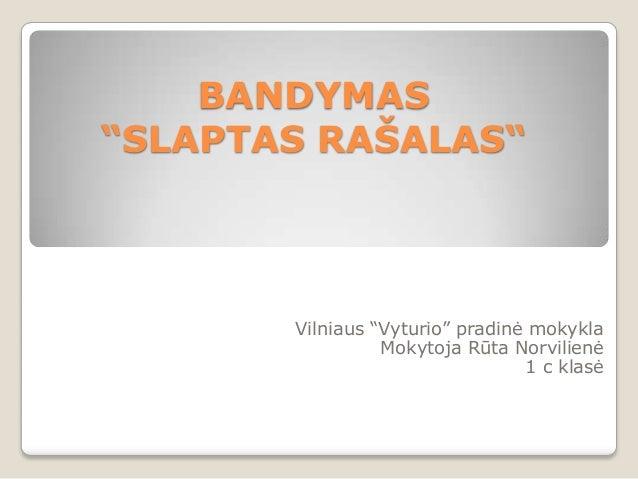"""BANDYMAS """"SLAPTAS RAŠALAS""""  Vilniaus """"Vyturio"""" pradinė mokykla Mokytoja Rūta Norvilienė 1 c klasė"""
