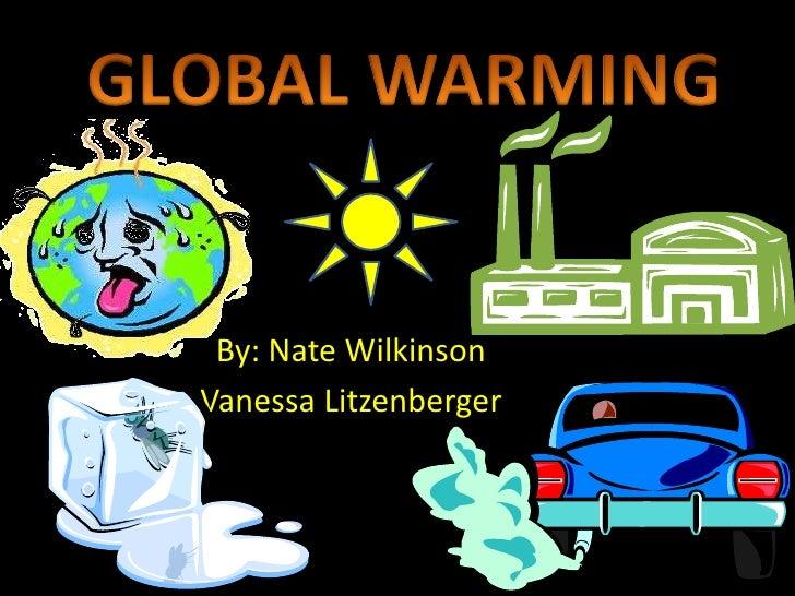 GLOBAL WARMING<br />By: Nate Wilkinson <br />Vanessa Litzenberger<br />