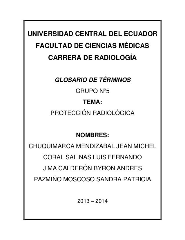 UNIVERSIDAD CENTRAL DEL ECUADOR FACULTAD DE CIENCIAS MÉDICAS CARRERA DE RADIOLOGÍA GLOSARIO DE TÉRMINOS GRUPO Nº5 TEMA: PR...