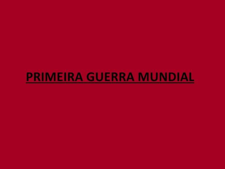 <ul><li>PRIMEIRA GUERRA MUNDIAL </li></ul>