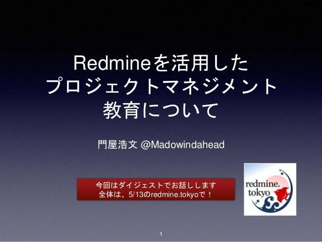 Redmineを活用した プロジェクトマネジメント 教育について 門屋浩文 @Madowindahead 今回はダイジェストでお話しします 全体は、5/13のredmine.tokyoで! 1