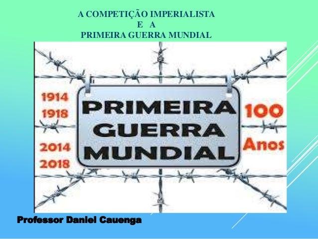 A COMPETIÇÃO IMPERIALISTA E A PRIMEIRA GUERRA MUNDIAL Professor Daniel Cauenga