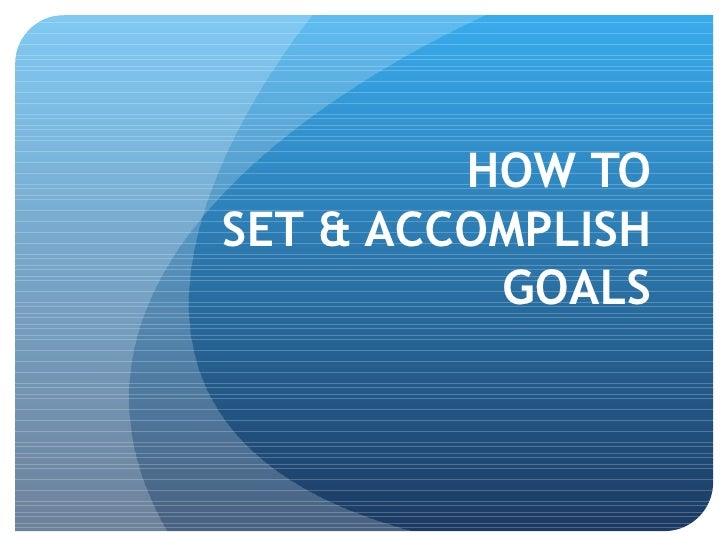 HOW TO  SET & ACCOMPLISH  GOALS