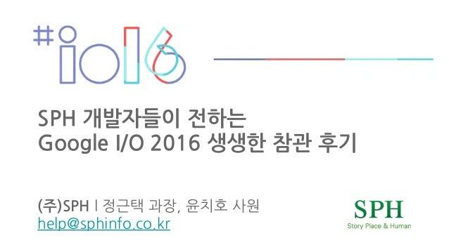 SPH 개발자들이 전하는 Google I/O 2016 생생한 참관 후기 (주)SPH 8 @ E 5 8 - 5 : 2 7