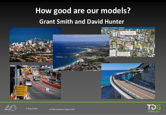 17 August 2016 AITPM Conference Sydney 2016 How good are our models? Grant Smith and David Hunter