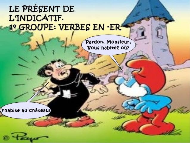 LE PRÉSENT DE   LINDICATIF.   1º GROUPE: VERBES EN -ER                       Pardon, Monsieur,                        Vous...
