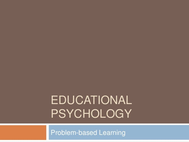 EDUCATIONAL PSYCHOLOGY Problem-based Learning