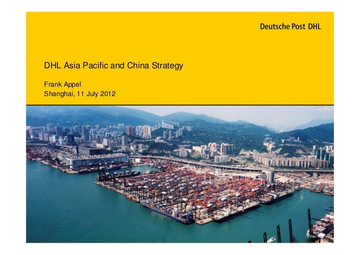 DHL Asia Pacific and China StrategyFrank AppelShanghai, 11 July 2012