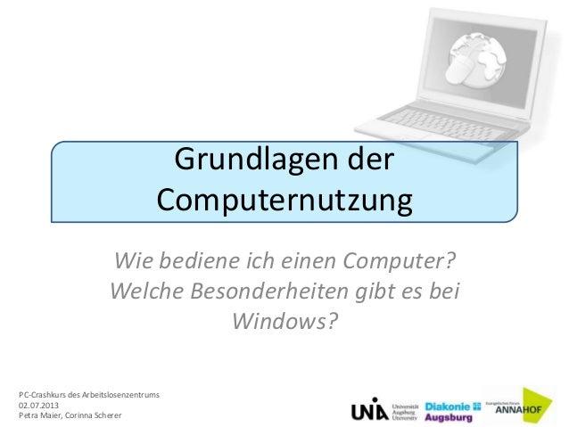 PC-Crashkurs des Arbeitslosenzentrums 02.07.2013 Petra Maier, Corinna Scherer Grundlagen der Computernutzung Wie bediene i...