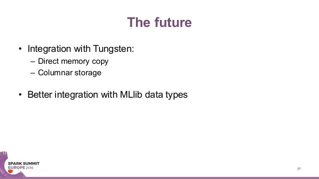 The future • Integration with Tungsten: – Direct memory copy – Columnar storage • Better integration with MLlib data types...