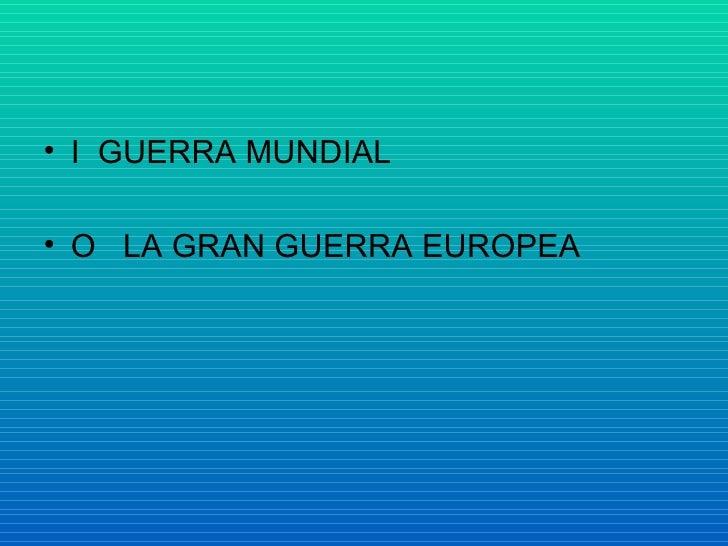 <ul><li>I  GUERRA MUNDIAL </li></ul><ul><li>O  LA GRAN GUERRA EUROPEA </li></ul>