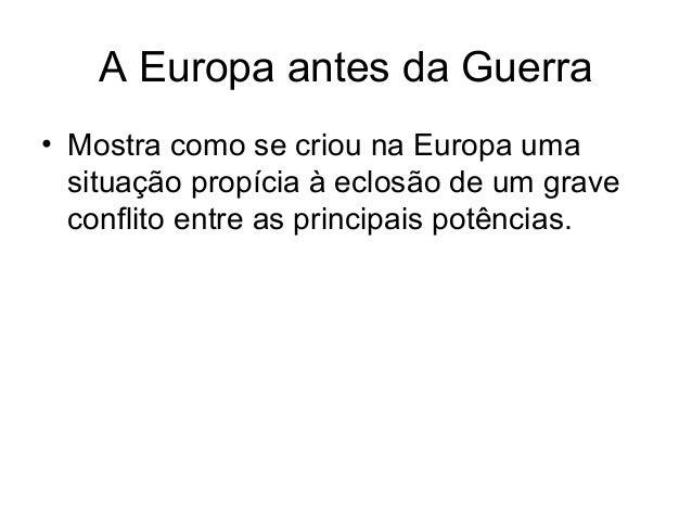 A Europa antes da Guerra • Mostra como se criou na Europa uma situação propícia à eclosão de um grave conflito entre as pr...