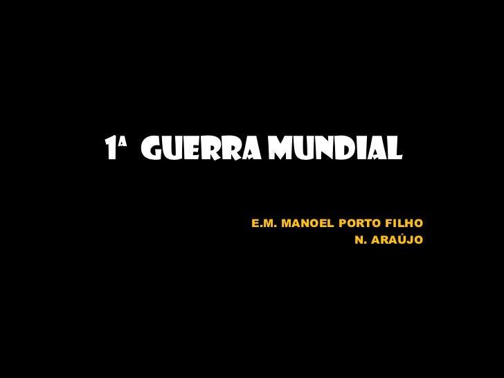 1ª  GUERRA MUNDIAL<br />E.M. MANOEL PORTO FILHO<br />N. ARAÚJO<br />