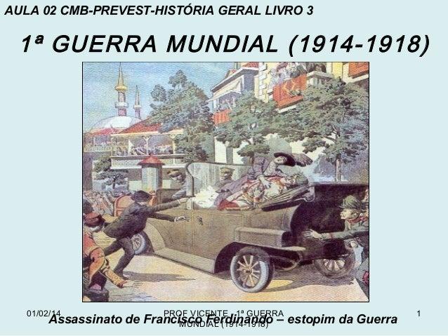 AULA 02 CMB-PREVEST-HISTÓRIA GERAL LIVRO 3  1ª GUERRA MUNDIAL (1914-1918)  01/02/14  PROF VICENTE - 1ª GUERRA  Assassinato...