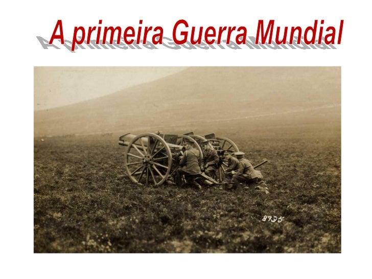• A Primeira Guerra Mundial (1914 – 1918)  foi um conflito no qual se envolveram  países de todos os continentes.• A Prime...