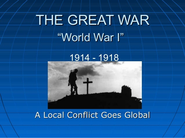 """THE GREAT WAR     """"World War I""""        1914 - 1918A Local Conflict Goes Global"""